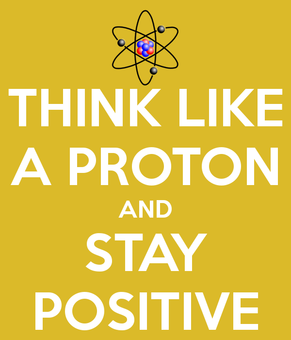 think-like-a-proton-and-stay-positive-5